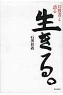 【単行本】 石黒和義 / 生きる。 12賢者と語る