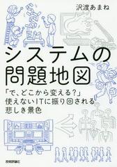 [書籍]/システムの問題地図 「で、どこから変える?」使えないITに振り回される悲しき景色/沢渡あまね/著/NEOBK-2197432