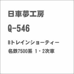 日車夢工房 Q-546 Bトレインショーティー 名鉄7500系 1・2次車 ニッシャ Q-546 メイテツ7500ケイ 1/2ジ【返品種別B】