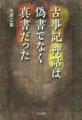 [書籍]/古事記神話は偽書でなく真書だった/矢原広喜/著/NEOBK-2252747