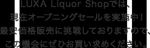 LUXA Liquor Shopでは、現在オープニングセールを実施中!最安価格販売に挑戦しておりますので、この機会にぜひお買い求めください。