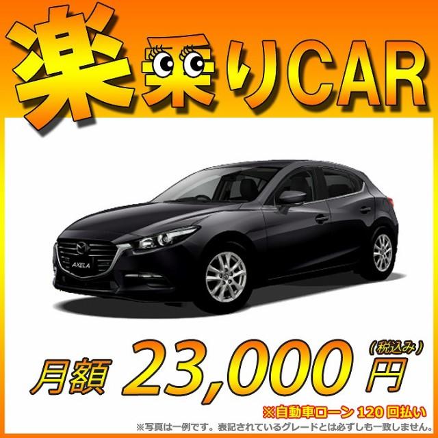 ☆月額 22,900円 楽乗りCAR 新車 マツダ アクセラ...