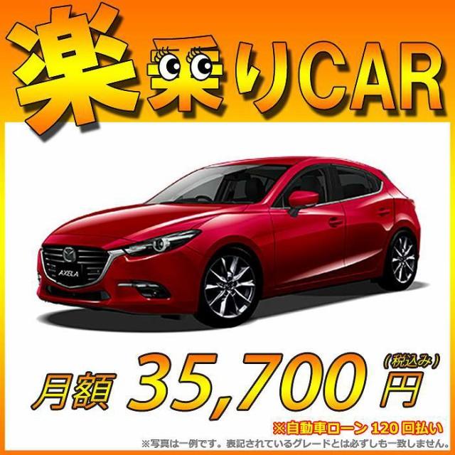 ☆月額 35,700円 楽乗りCAR 新車 マツダ アクセラ...