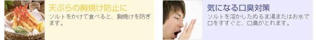 ソルトをかけて食べると、天ぷらの胸焼けを防ぎます。ソルトを溶かしたぬるま湯またはお水で口をすすぐと、気になる口臭がとれます。