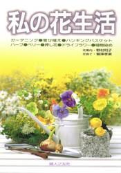 【新品】【本】私の花生活 寄せ植え・ハンギングバスケット・ハーブ・ベリー・押し花・ドライフラワー・植物染め 野村和子/花案内 鷲