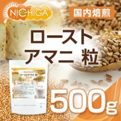 ローストアマニ 粒 国内焙煎 500g 【メール便選択で送料無料】 [03] NICHIGA ニチガ