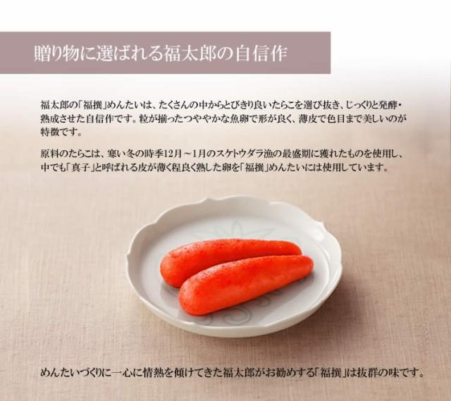 贈り物に選ばれるづく太郎の自信作。福太郎の「福撰」めんたいは、たくさんの中からとびきり良いたらこを選び抜き、じっくりと発酵・熟成させた自信作です。粒が揃ったつややかな魚卵で形が良く、薄皮で色目まで美しいのが特徴です。原料のたらこは、寒い冬の時季12月〜1月のスケトウダラ漁の最盛期に獲れたものを使用し、中でも「真子」と呼ばれる皮が薄く程良く熟した卵を「福撰」めんたいには使用しています。めんたいづくりに一心に情熱を傾けてきた福太郎がお勧めする「福撰」は抜群の味です。