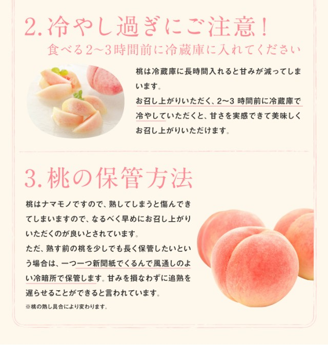 2.冷やし過ぎにご注意! | 食べる2〜3時間前に冷蔵庫に入れてください 桃は冷蔵庫に長時間入れると甘みが減ってしまいます。お召し上がりいただく、2〜3時間前に冷蔵庫で冷やしていただくと、甘さを実感できて美味しくお召し上がりいただけます。 | 3.桃の保管方法 | 桃はナマモノですので、熟してしまうと傷んできてしまいますので、なるべく早めにお召し上がりいただくのが良いとされています。ただ、熟す前の桃を少しでも長く保管するしたいという場合は、一つ一つ新聞紙でくるんで風通しのよい冷暗所で保管します。甘みを損なわずに追熟を遅らせることができると言われています。※桃の熟し具合により変わります。